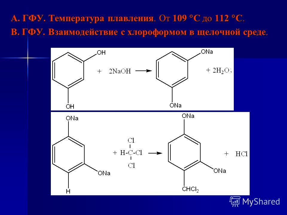 А. ГФУ. Температура плавления. От 109 С до 112 С. В. ГФУ. Взаимодействие с хлороформом в щелочной среде.