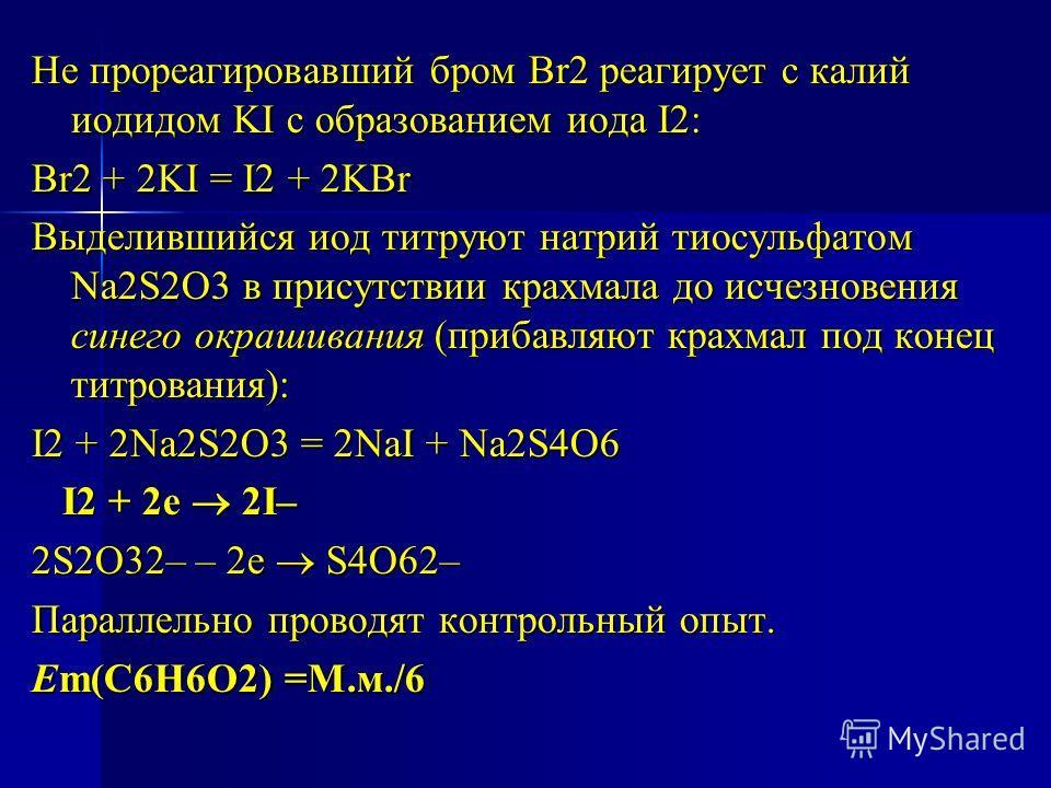 Не прореагировавший бром Br2 реагирует с калий иодидом KI с образованием иода I2: Br2 + 2KI = I2 + 2KBr Выделившийся иод титруют натрий тиосульфатом Na2S2O3 в присутствии крахмала до исчезновения синего окрашивания (прибавляют крахмал под конец титро