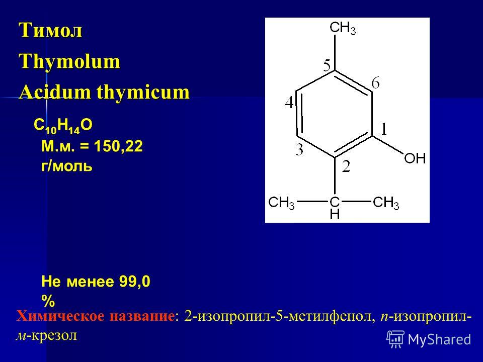 ТимолThymolum Acidum thymicum С 10 Н 14 О М.м. = 150,22 г/моль Не менее 99,0 % Химическое название: 2-изопропил-5-метилфенол, п-изопропил- м-крезол