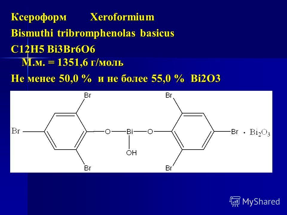 Ксероформ Xeroformium Bismuthi tribromphenolas basicus С12Н5 Bi3Br6О6 М.м. = 1351,6 г/моль Не менее 50,0 % и не более 55,0 % Bi2O3