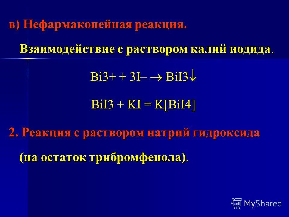 в) Нефармакопейная реакция. Взаимодействие с раствором калий иодида. Bi3+ + 3I– BiI3 Bi3+ + 3I– BiI3 BiI3 + KI = K[BiI4] 2. Реакция с раствором натрий гидроксида (на остаток трибромфенола).