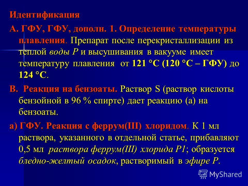 Идентификация А. ГФУ, ГФУ, дополн. 1. Определение температуры плавления. Препарат после перекристаллизации из теплой воды Р и высушивания в вакууме имеет температуру плавления от 121 С (120 С – ГФУ) до 124 С. В. Реакция на бензоаты. Раствор S (раство