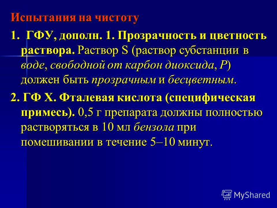Испытания на чистоту 1. ГФУ, дополн. 1. Прозрачность и цветность раствора. Раствор S (раствор субстанции в воде, свободной от карбон диоксида, Р) должен быть прозрачным и бесцветным. 2. ГФ Х. Фталевая кислота (специфическая примесь). 0,5 г препарата