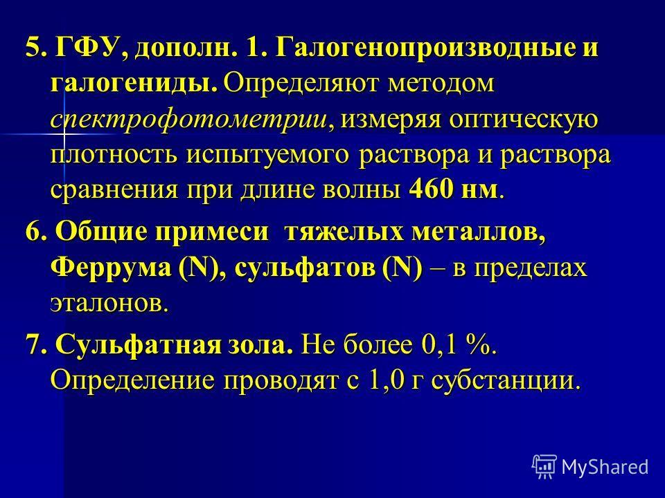 5. ГФУ, дополн. 1. Галогенопроизводные и галогениды. Определяют методом спектрофотометрии, измеряя оптическую плотность испытуемого раствора и раствора сравнения при длине волны 460 нм. 6. Общие примеси тяжелых металлов, Феррума (N), сульфатов (N) –
