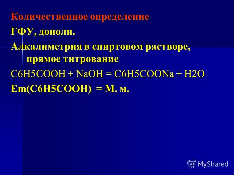 Количественное определение ГФУ, дополн. Алкалиметрия в спиртовом растворе, прямое титрование C6H5COOH + NaOH = C6H5COONa + H2O Еm(C6H5COOH) = М. м.