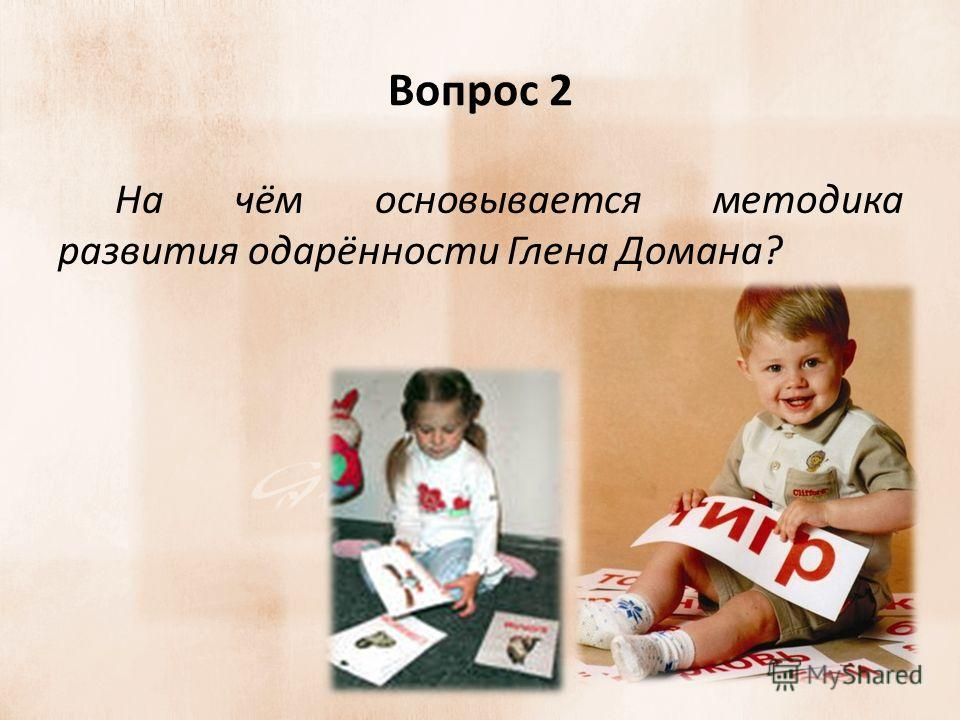 Вопрос 2 На чём основывается методика развития одарённости Глена Домана?