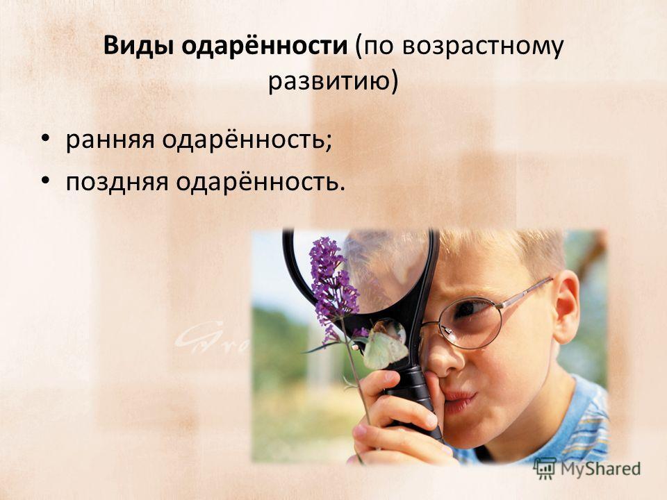 Виды одарённости (по возрастному развитию) ранняя одарённость; поздняя одарённость.