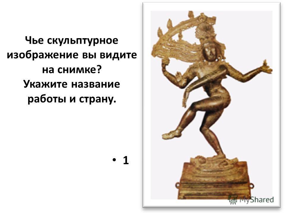 Чье скульптурное изображение вы видите на снимке? Укажите название работы и страну. 1