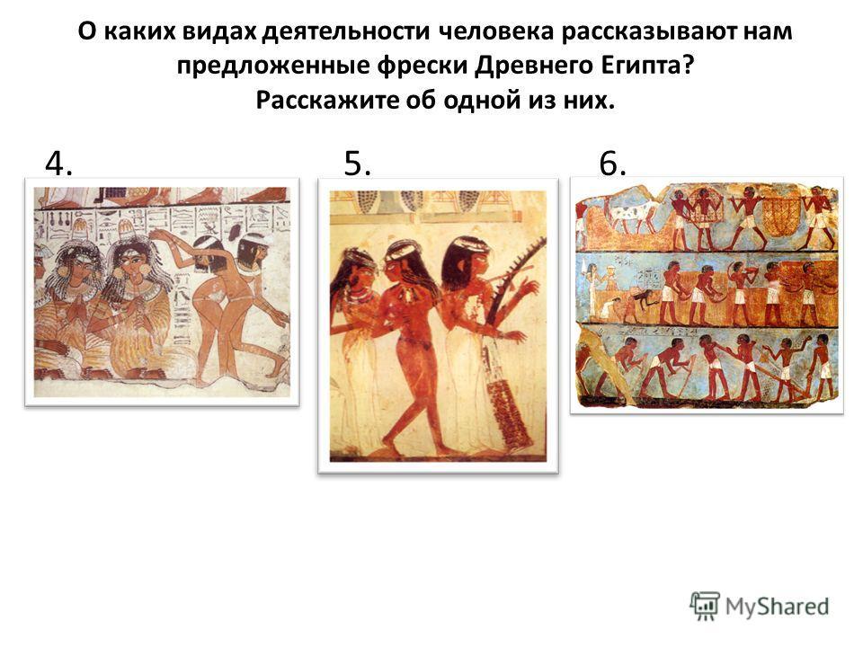 О каких видах деятельности человека рассказывают нам предложенные фрески Древнего Египта? Расскажите об одной из них. 4. 5. 6.