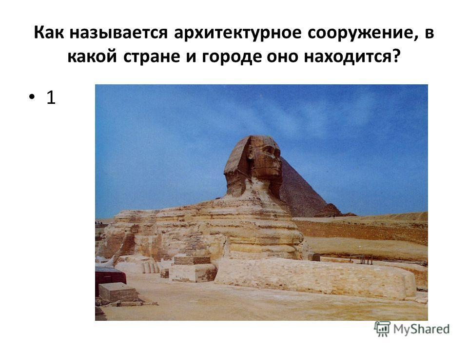 Как называется архитектурное сооружение, в какой стране и городе оно находится? 1