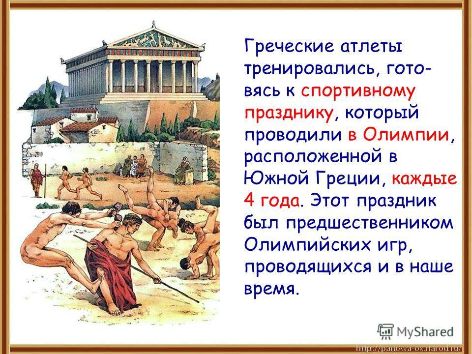 Греческие атлеты тренировались, гото- вясь к спортивному празднику, который проводили в Олимпии, расположенной в Южной Греции, каждые 4 года. Этот праздник был предшественником Олимпийских игр, проводящихся и в наше время.