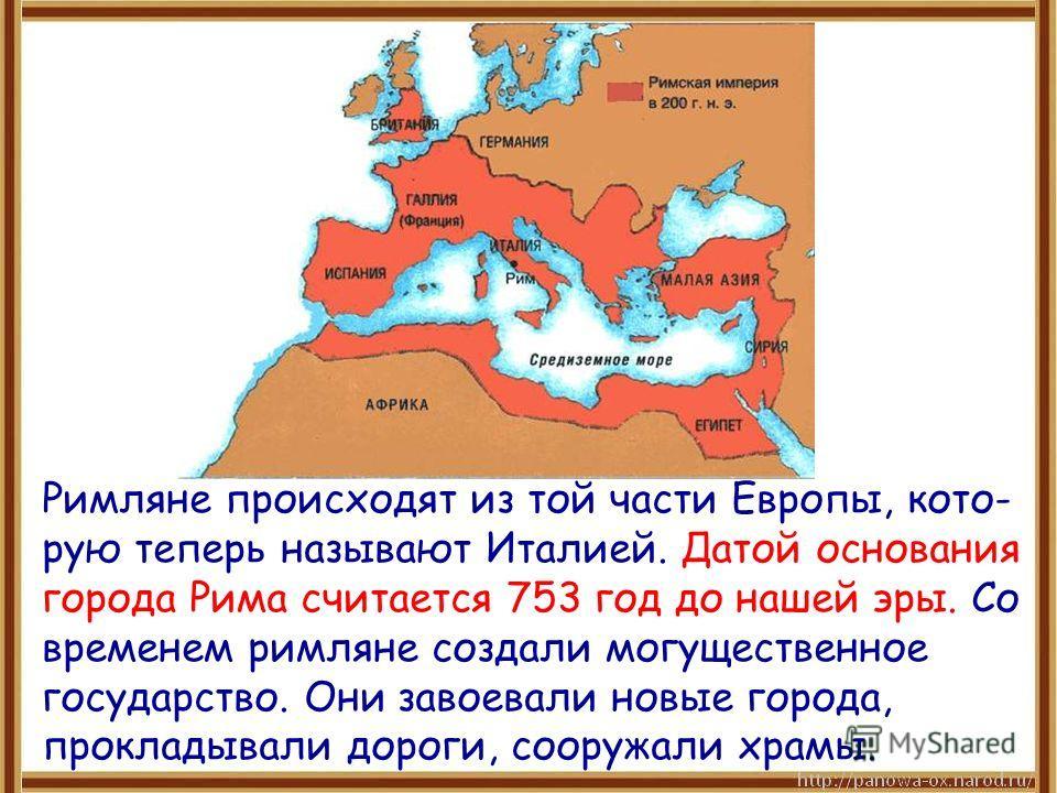 Римляне происходят из той части Европы, кото- рую теперь называют Италией. Датой основания города Рима считается 753 год до нашей эры. Со временем римляне создали могущественное государство. Они завоевали новые города, прокладывали дороги, сооружали