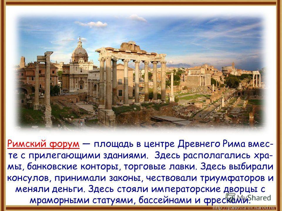 Римский форум площадь в центре Древнего Рима вмес- те с прилегающими зданиями. Здесь располагались хра- мы, банковские конторы, торговые лавки. Здесь выбирали консулов, принимали законы, чествовали триумфаторов и меняли деньги. Здесь стояли император