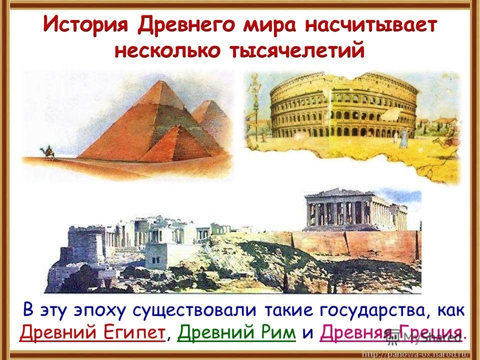 В эту эпоху существовали такие государства, как Древний Египет, Древний Рим и Древняя Греция.