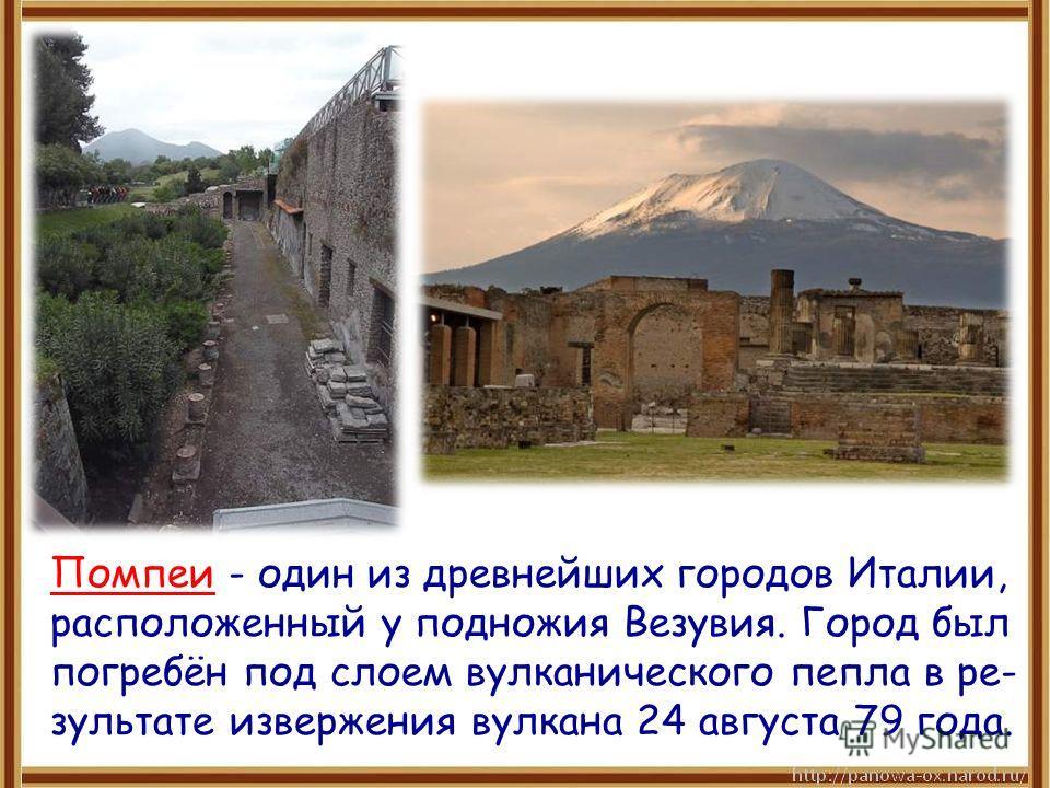 Помпеи - один из древнейших городов Италии, расположенный у подножия Везувия. Город был погребён под слоем вулканического пепла в ре- зультате извержения вулкана 24 августа 79 года.