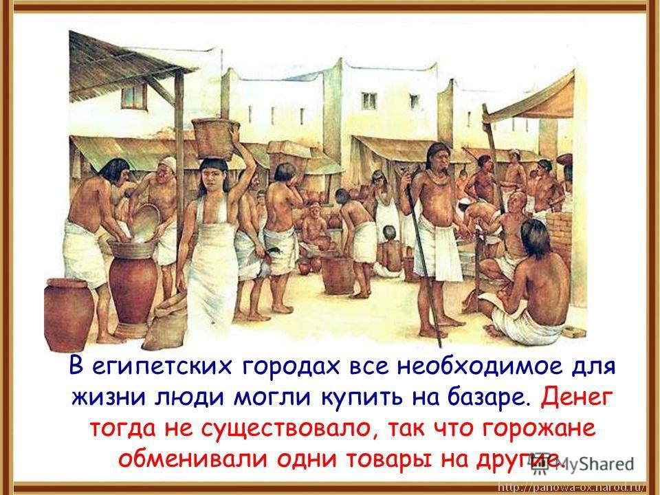 В египетских городах все необходимое для жизни люди могли купить на базаре. Денег тогда не существовало, так что горожане обменивали одни товары на другие.
