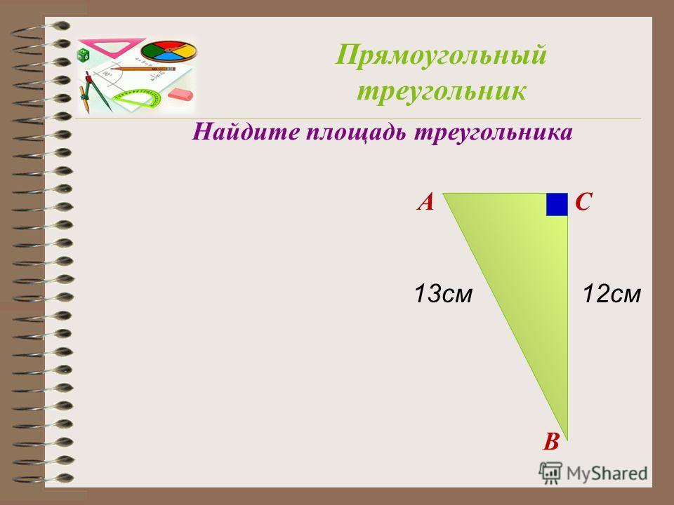 A B C Прямоугольный треугольник Найдите площадь треугольника 13см12см