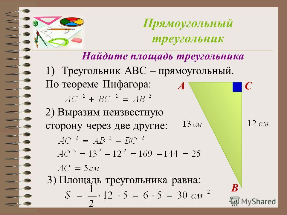 A B C Прямоугольный треугольник Найдите площадь треугольника 1)Треугольник АВС – прямоугольный. По теореме Пифагора: 2) Выразим неизвестную сторону через две другие: 3) Площадь треугольника равна: