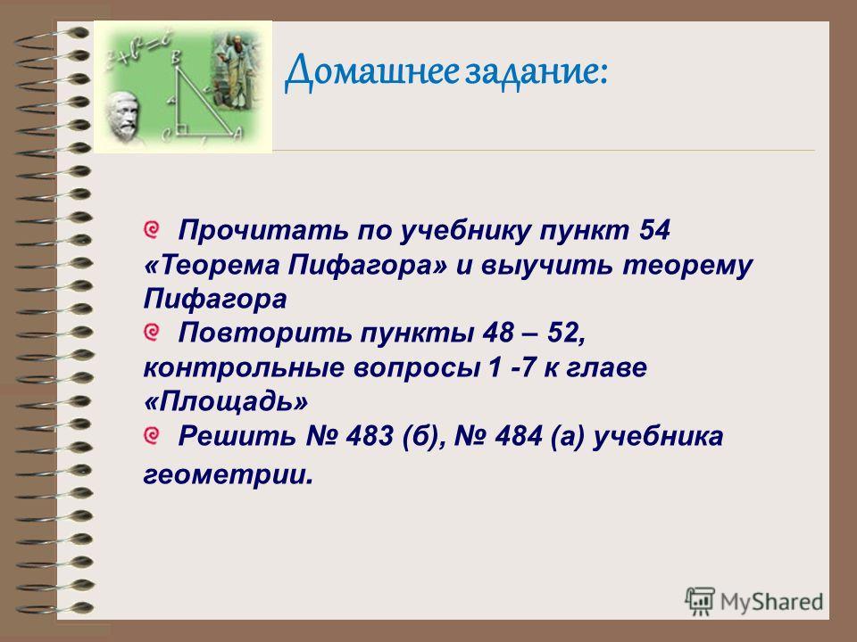 Домашнее задание: Прочитать по учебнику пункт 54 «Теорема Пифагора» и выучить теорему Пифагора Повторить пункты 48 – 52, контрольные вопросы 1 -7 к главе «Площадь» Решить 483 (б), 484 (а) учебника геометрии.