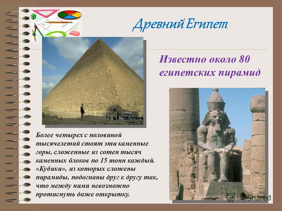 Древний Египет Известно около 80 египетских пирамид Более четырех с половиной тысячелетий стоят эти каменные горы, сложенные из сотен тысяч каменных блоков по 15 тонн каждый. «Кубики», из которых сложены пирамиды, подогнаны друг к другу так, что межд