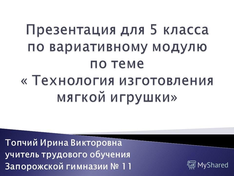 Топчий Ирина Викторовна учитель трудового обучения Запорожской гимназии 11
