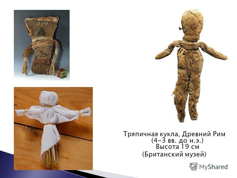 Тряпичная кукла, Древний Рим (4-3 вв. до н.э.) Высота 19 см (Британский музей)
