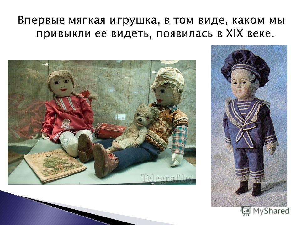 Впервые мягкая игрушка, в том виде, каком мы привыкли ее видеть, появилась в XIX веке.