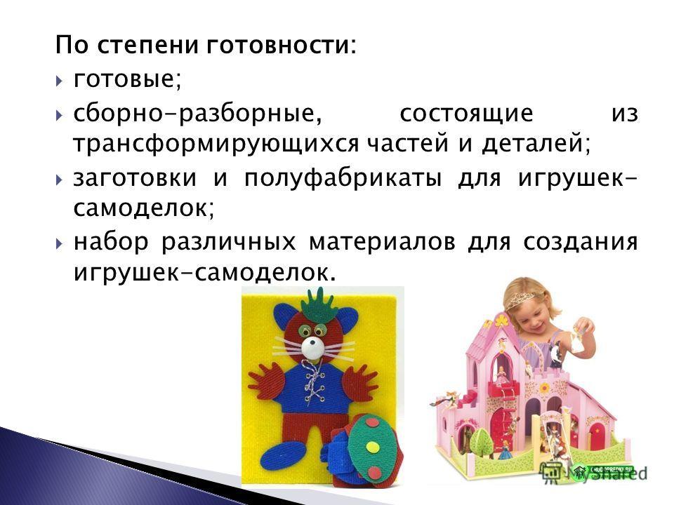 По степени готовности: готовые; сборно-разборные, состоящие из трансформирующихся частей и деталей; заготовки и полуфабрикаты для игрушек- самоделок; набор различных материалов для создания игрушек-самоделок.