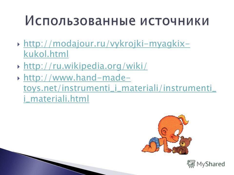 http://modajour.ru/vykrojki-myagkix- kukol.html http://modajour.ru/vykrojki-myagkix- kukol.html http://ru.wikipedia.org/wiki/ http://www.hand-made- toys.net/instrumenti_i_materiali/instrumenti_ i_materiali.html http://www.hand-made- toys.net/instrume