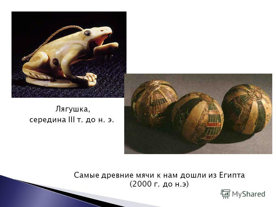 Лягушка, середина III т. до н. э. Самые древние мячи к нам дошли из Египта (2000 г. до н.э)