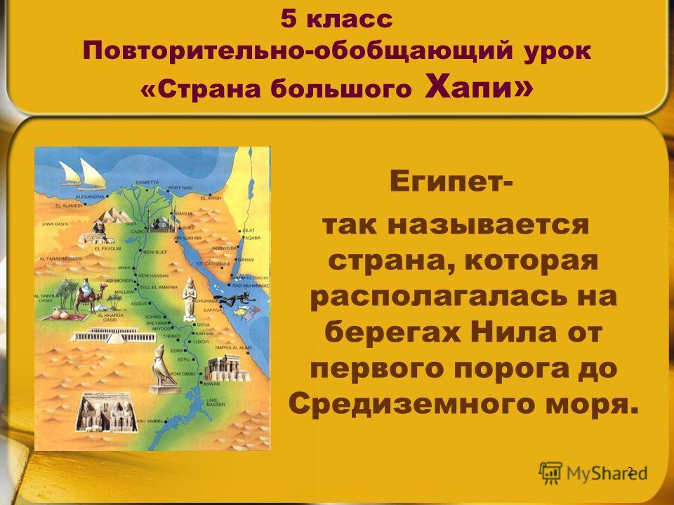 2 5 класс Повторительно-обобщающий урок «Страна большого Х апи » Египет- так называется страна, которая располагалась на берегах Нила от первого порога до Средиземного моря.