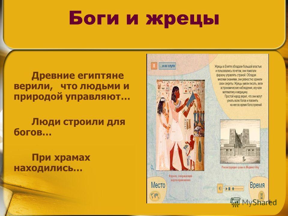 6 Боги и жрецы Древние египтяне верили, что людьми и природой управляют… Люди строили для богов… При храмах находились…