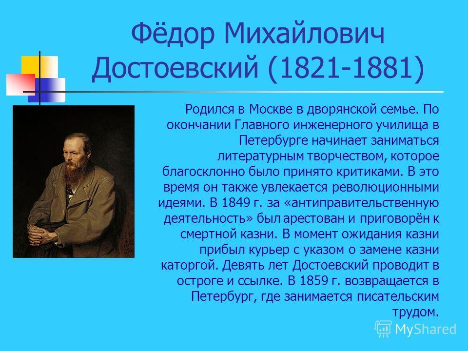 Фёдор Михайлович Достоевский (1821-1881) Родился в Москве в дворянской семье. По окончании Главного инженерного училища в Петербурге начинает заниматься литературным творчеством, которое благосклонно было принято критиками. В это время он также увлек