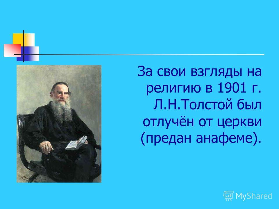 За свои взгляды на религию в 1901 г. Л.Н.Толстой был отлучён от церкви (предан анафеме).