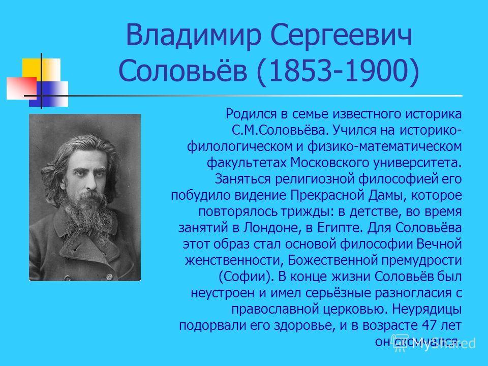 Владимир Сергеевич Соловьёв (1853-1900) Родился в семье известного историка С.М.Соловьёва. Учился на историко- филологическом и физико-математическом факультетах Московского университета. Заняться религиозной философией его побудило видение Прекрасно