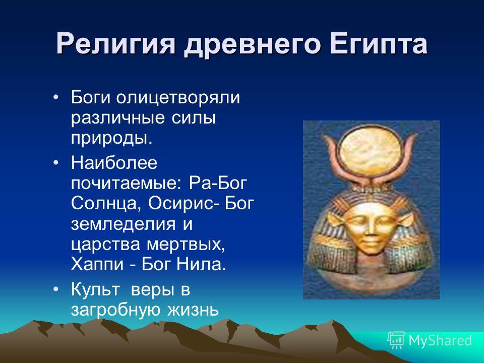 Религия древнего Египта Боги олицетворяли различные силы природы. Наиболее почитаемые: Ра-Бог Солнца, Осирис- Бог земледелия и царства мертвых, Хаппи - Бог Нила. Культ веры в загробную жизнь