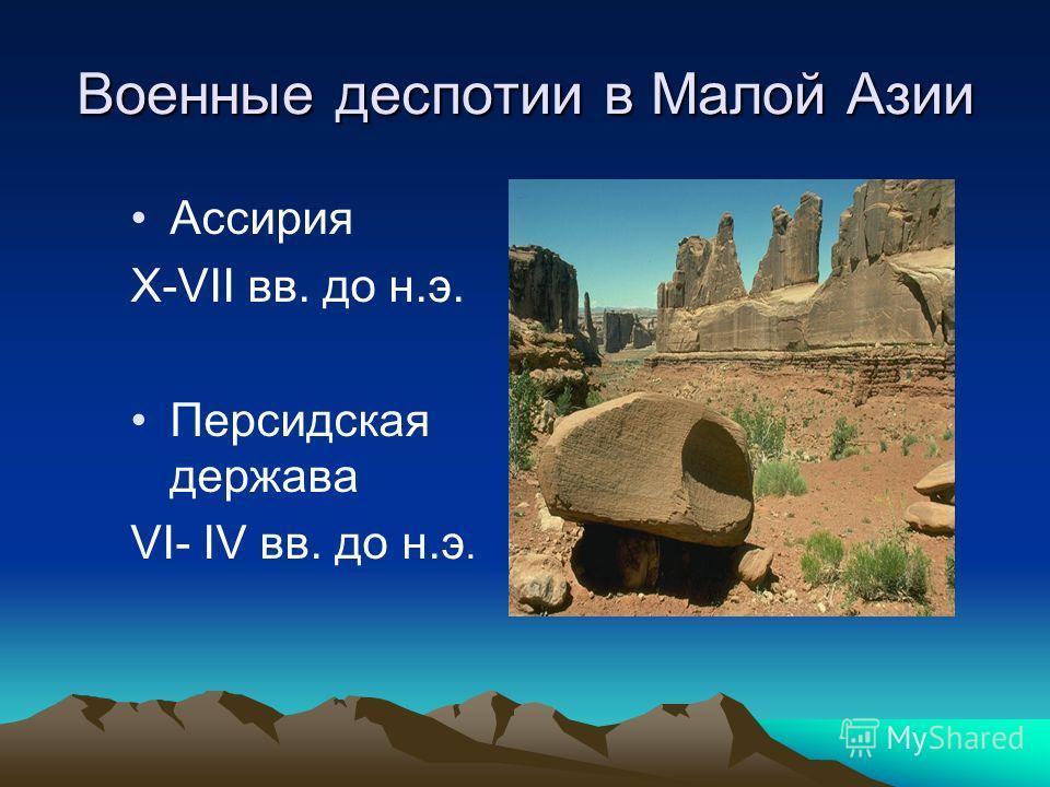 Военные деспотии в Малой Азии Ассирия X-VII вв. до н.э. Персидская держава VI- IV вв. до н.э.