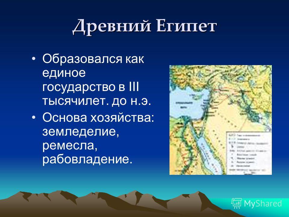 Древний Египет Образовался как единое государство в III тысячилет. до н.э. Основа хозяйства: земледелие, ремесла, рабовладение.