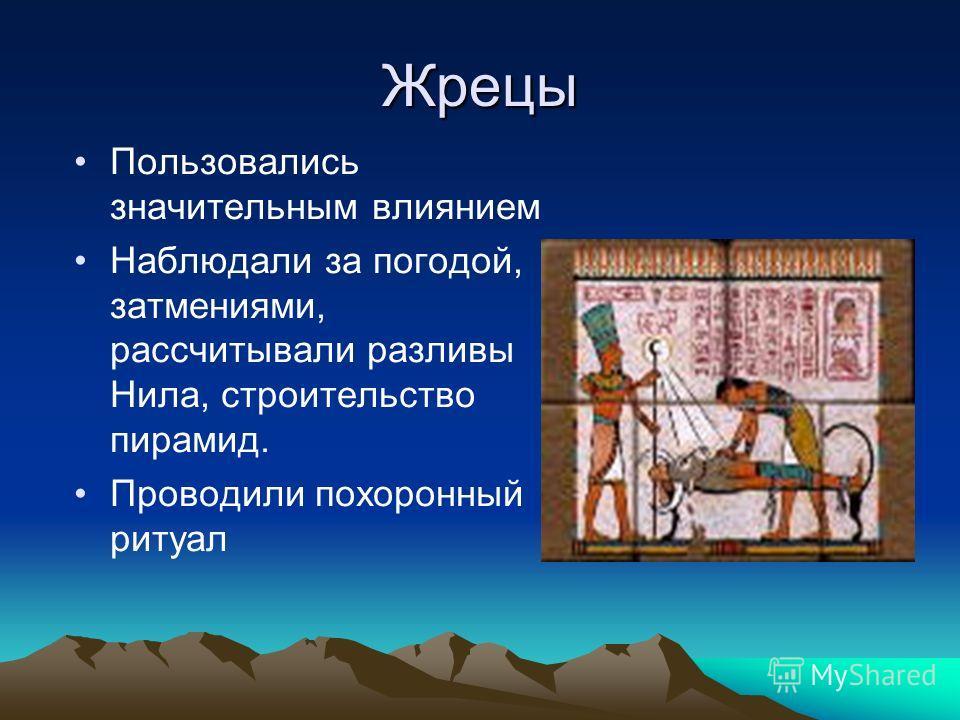 Жрецы Пользовались значительным влиянием Наблюдали за погодой, затмениями, рассчитывали разливы Нила, строительство пирамид. Проводили похоронный ритуал