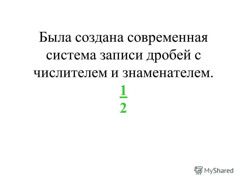 Была создана современная система записи дробей с числителем и знаменателем. 1 2