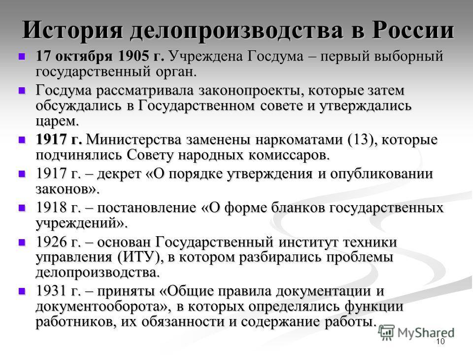 10 История делопроизводства в России 17 октября 1905 г. Учреждена Госдума – первый выборный государственный орган. 17 октября 1905 г. Учреждена Госдума – первый выборный государственный орган. Госдума рассматривала законопроекты, которые затем обсужд