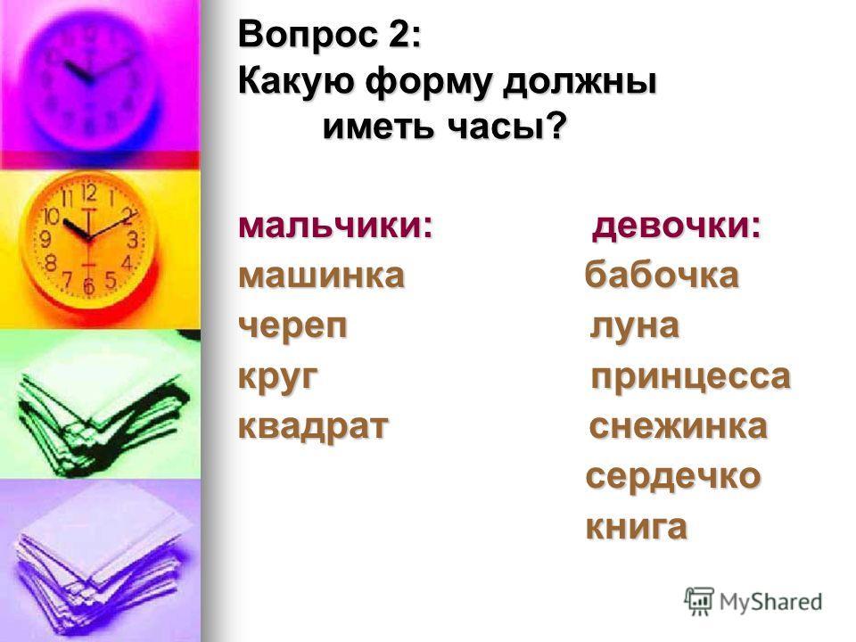 Вопрос 2: Какую форму должны иметь часы? мальчики: девочки: машинка бабочка череп луна круг принцесса квадрат снежинка сердечко сердечко книга книга