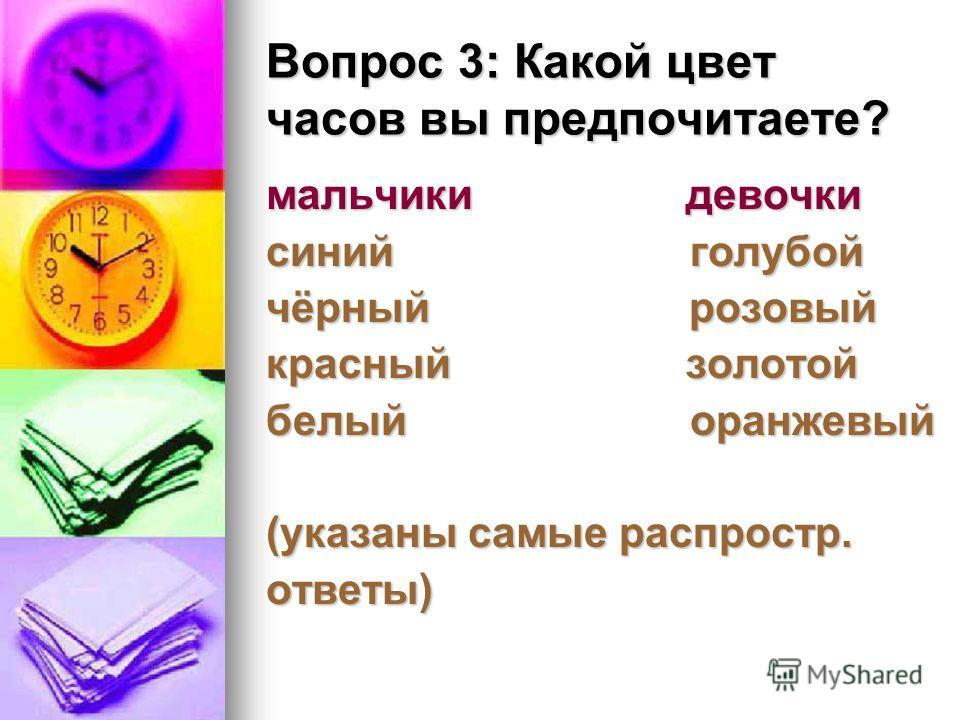 Вопрос 3: Какой цвет часов вы предпочитаете? мальчики девочки синий голубой чёрный розовый красный золотой белый оранжевый (указаны самые распростр. ответы)