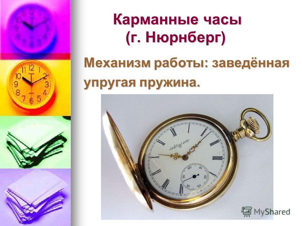 Карманные часы (г. Нюрнберг) Карманные часы (г. Нюрнберг) Механизм работы: заведённая упругая пружина.