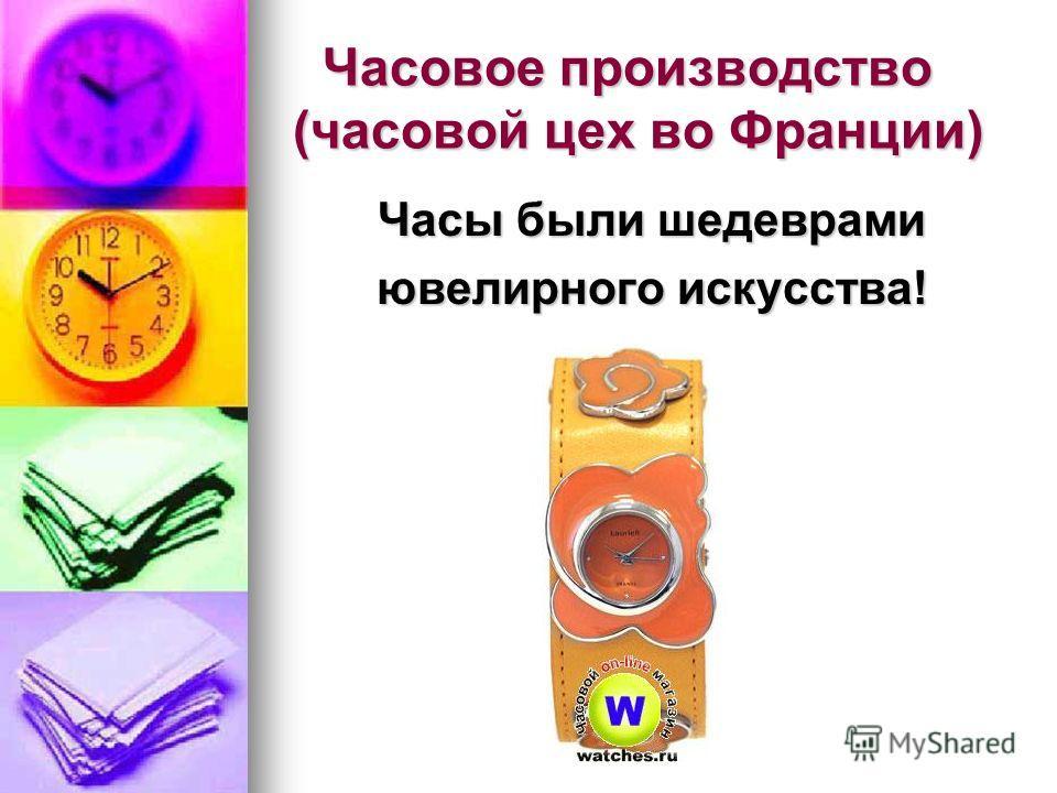 Часовое производство (часовой цех во Франции) Часовое производство (часовой цех во Франции) Часы были шедеврами ювелирного искусства!