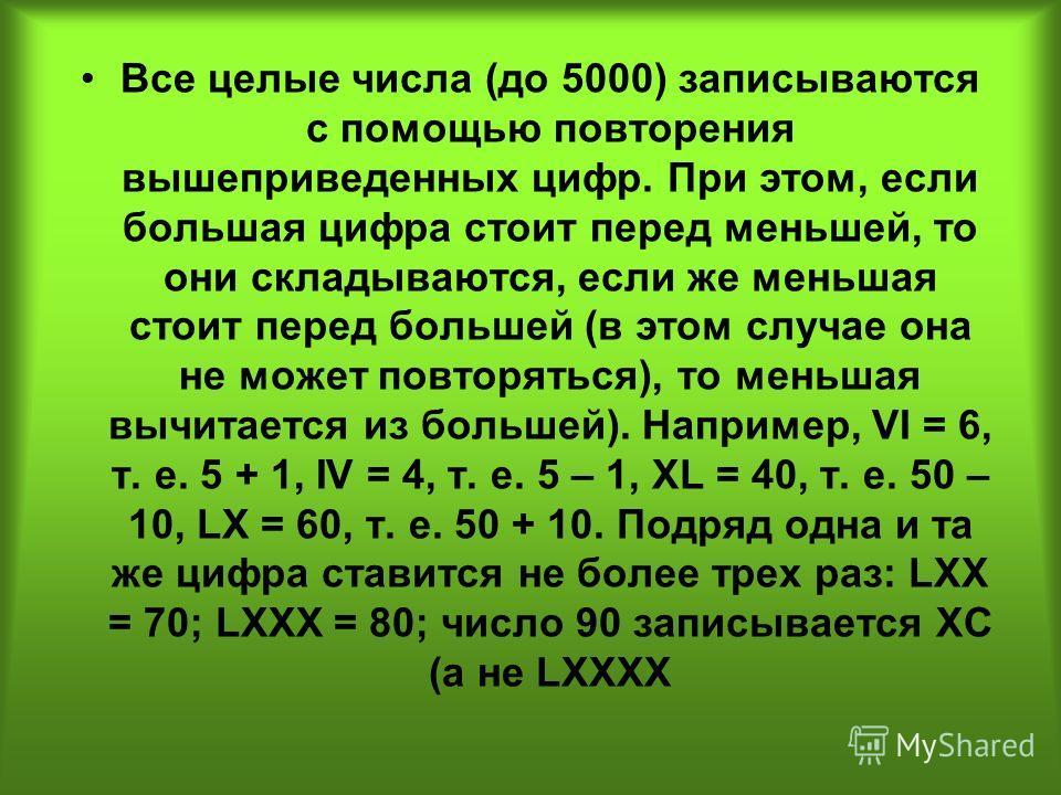 Все целые числа (до 5000) записываются с помощью повторения вышеприведенных цифр. При этом, если большая цифра стоит перед меньшей, то они складываются, если же меньшая стоит перед большей (в этом случае она не может повторяться), то меньшая вычитает