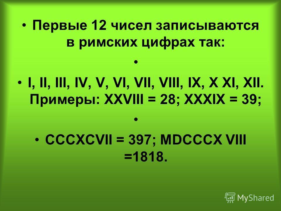 Первые 12 чисел записываются в римских цифрах так: I, II, III, IV, V, VI, VII, VIII, IX, Х XI, XII. Примеры: XXVIII = 28; XXXIX = 39; CCCXCVII = 397; MDCCCX VIII =1818.