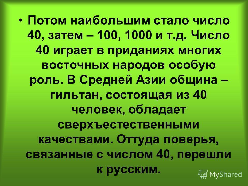 Потом наибольшим стало число 40, затем – 100, 1000 и т.д. Число 40 играет в приданиях многих восточных народов особую роль. В Средней Азии община – гильтан, состоящая из 40 человек, обладает сверхъестественными качествами. Оттуда поверья, связанные с
