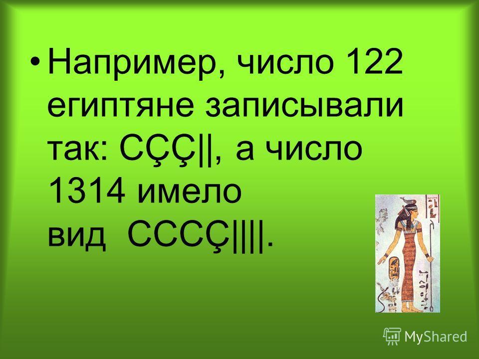 Например, число 122 египтяне записывали так: СÇÇ||, а число 1314 имело вид CCCÇ||||.
