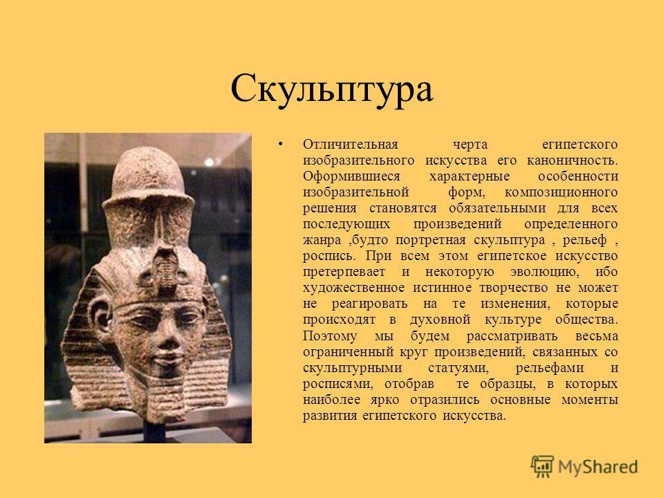 Скульптура Отличительная черта египетского изобразительного искусства его каноничность. Оформившиеся характерные особенности изобразительной форм, композиционного решения становятся обязательными для всех последующих произведений определенного жанра,